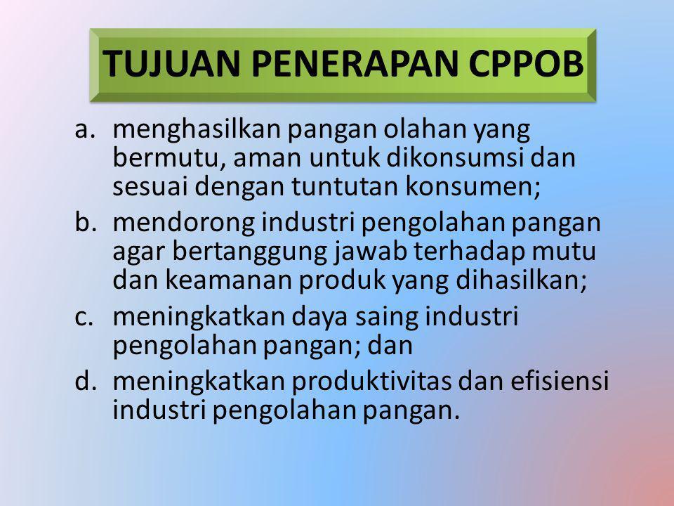 TUJUAN PENERAPAN CPPOB a.menghasilkan pangan olahan yang bermutu, aman untuk dikonsumsi dan sesuai dengan tuntutan konsumen; b.mendorong industri pengolahan pangan agar bertanggung jawab terhadap mutu dan keamanan produk yang dihasilkan; c.meningkatkan daya saing industri pengolahan pangan; dan d.meningkatkan produktivitas dan efisiensi industri pengolahan pangan.