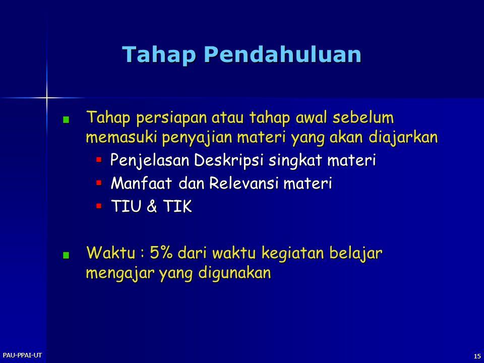PAU-PPAI-UT 15 Tahap Pendahuluan Tahap persiapan atau tahap awal sebelum memasuki penyajian materi yang akan diajarkan  Penjelasan Deskripsi singkat