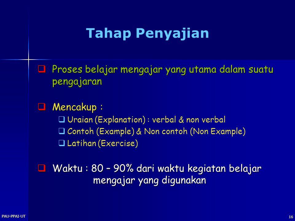 PAU-PPAI-UT 16 Tahap Penyajian  Proses belajar mengajar yang utama dalam suatu pengajaran  Mencakup :   Uraian (Explanation) : verbal & non verbal