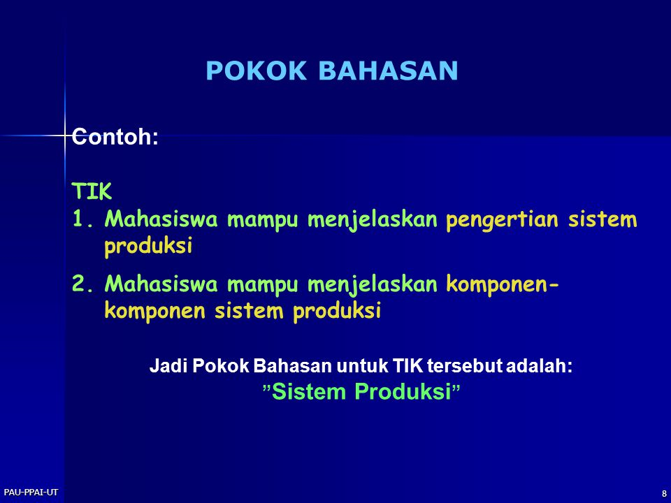 PAU-PPAI-UT 8 POKOK BAHASAN Contoh: TIK 1.Mahasiswa mampu menjelaskan pengertian sistem produksi 2.Mahasiswa mampu menjelaskan komponen- komponen sist