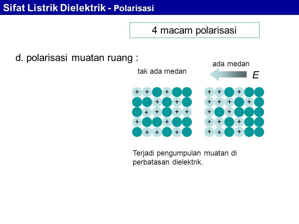 4 macam polarisasi tak ada medan ada medan E d. polarisasi muatan ruang : +++ ++ + +++ ++ +++      +++ ++ ++ ++ + ++ ++ +     