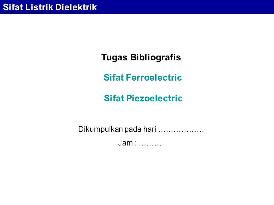 Sifat Ferroelectric Sifat Piezoelectric Tugas Bibliografis Dikumpulkan pada hari ……………… Jam : ………. Sifat Listrik Dielektrik