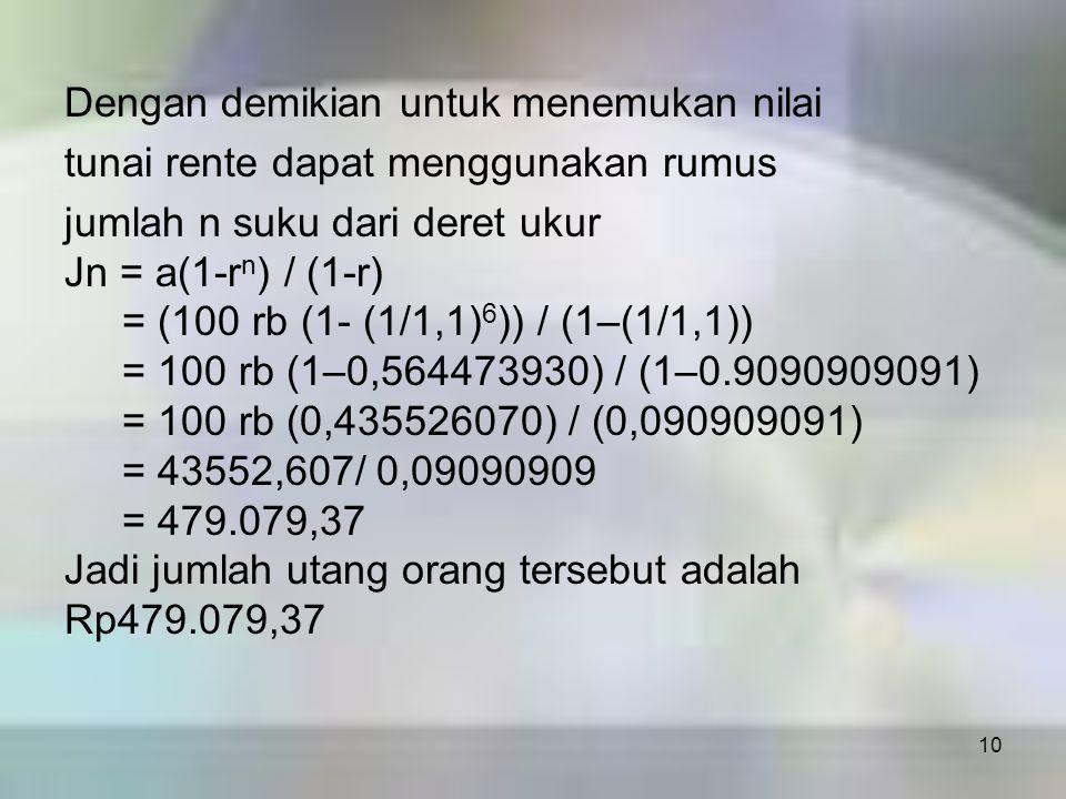 10 Dengan demikian untuk menemukan nilai tunai rente dapat menggunakan rumus jumlah n suku dari deret ukur Jn = a(1-r n ) / (1-r) = (100 rb (1- (1/1,1