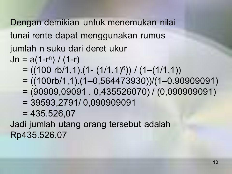 13 Dengan demikian untuk menemukan nilai tunai rente dapat menggunakan rumus jumlah n suku dari deret ukur Jn = a(1-r n ) / (1-r) = ((100 rb/1,1).(1-