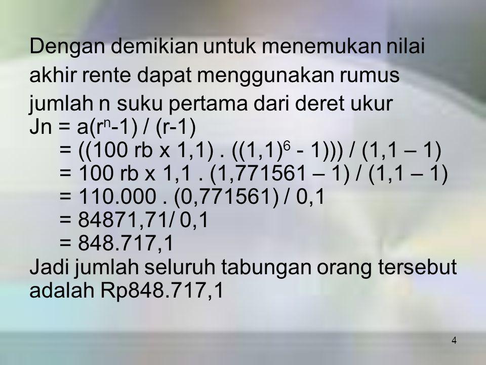 4 Dengan demikian untuk menemukan nilai akhir rente dapat menggunakan rumus jumlah n suku pertama dari deret ukur Jn = a(r n -1) / (r-1) = ((100 rb x