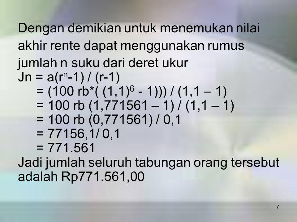 7 Dengan demikian untuk menemukan nilai akhir rente dapat menggunakan rumus jumlah n suku dari deret ukur Jn = a(r n -1) / (r-1) = (100 rb*( (1,1) 6 -