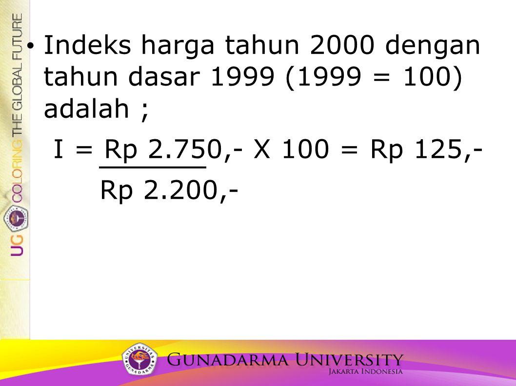Indeks harga tahun 2000 dengan tahun dasar 1999 (1999 = 100) adalah ; I = Rp 2.750,- X 100 = Rp 125,- Rp 2.200,-