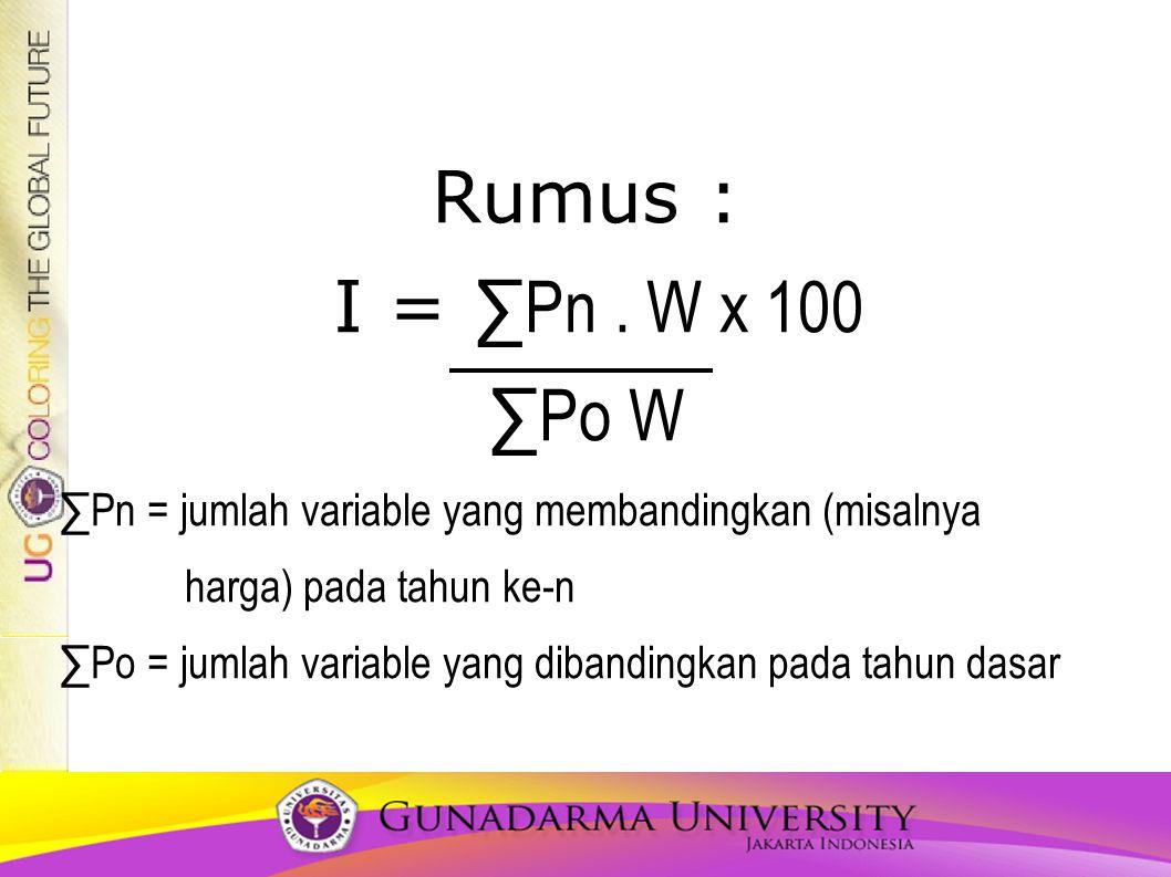 Rumus : I = ∑Pn. W x 100 ∑Po W ∑Pn = jumlah variable yang membandingkan (misalnya harga) pada tahun ke-n ∑Po = jumlah variable yang dibandingkan pada