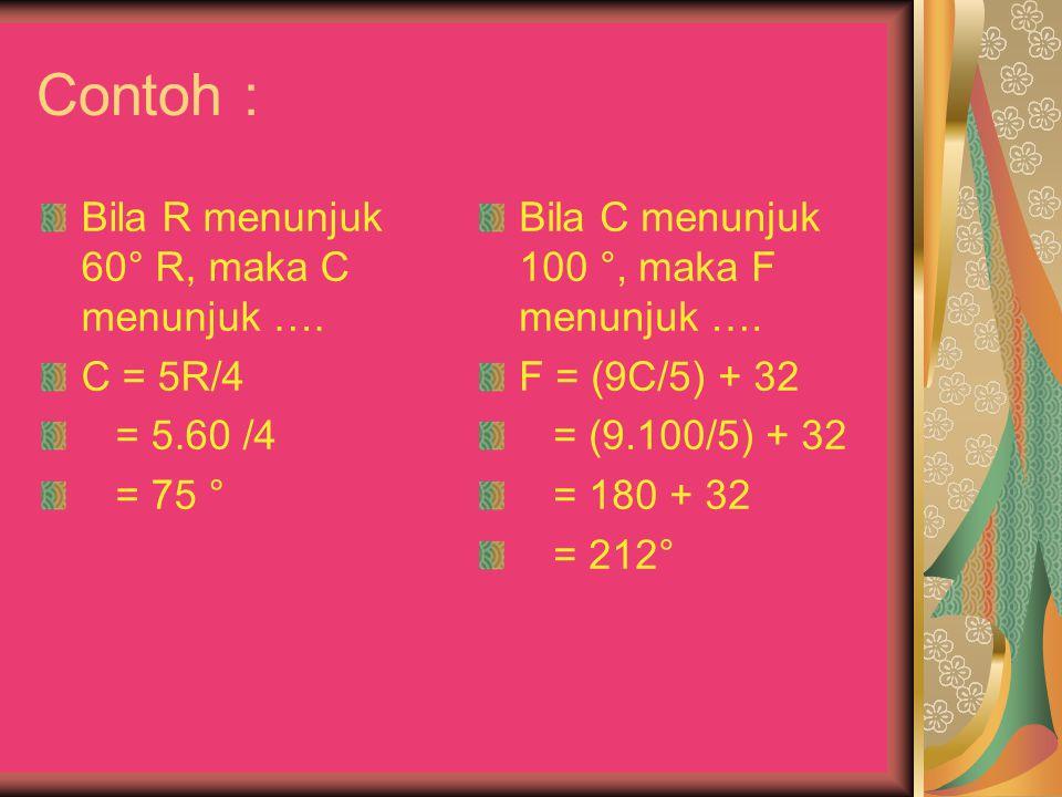 Contoh : Bila R menunjuk 60° R, maka C menunjuk …. C = 5R/4 = 5.60 /4 = 75 ° Bila C menunjuk 100 °, maka F menunjuk …. F = (9C/5) + 32 = (9.100/5) + 3