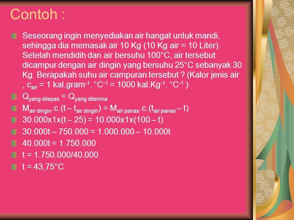 Contoh : Seseorang ingin menyediakan air hangat untuk mandi, sehingga dia memasak air 10 Kg (10 Kg air = 10 Liter). Setelah mendidih dan air bersuhu 1