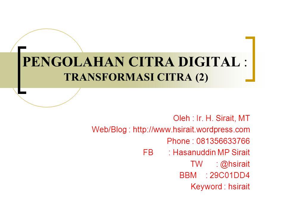 PENGOLAHAN CITRA DIGITAL : TRANSFORMASI CITRA (2) Oleh : Ir. H. Sirait, MT Web/Blog : http://www.hsirait.wordpress.com Phone : 081356633766 FB : Hasan