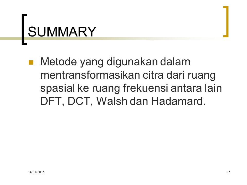 14/01/201515 SUMMARY Metode yang digunakan dalam mentransformasikan citra dari ruang spasial ke ruang frekuensi antara lain DFT, DCT, Walsh dan Hadama