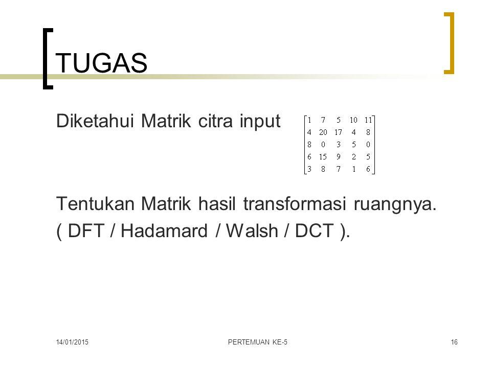 14/01/2015PERTEMUAN KE-516 TUGAS Diketahui Matrik citra input Tentukan Matrik hasil transformasi ruangnya. ( DFT / Hadamard / Walsh / DCT ).