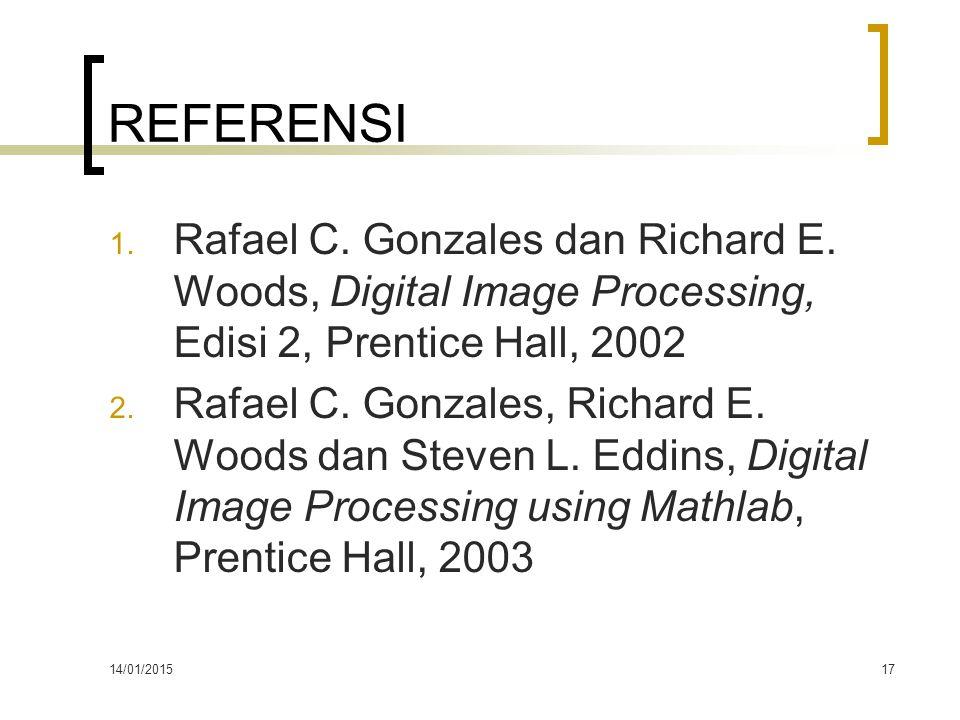 14/01/201517 REFERENSI 1. Rafael C. Gonzales dan Richard E. Woods, Digital Image Processing, Edisi 2, Prentice Hall, 2002 2. Rafael C. Gonzales, Richa