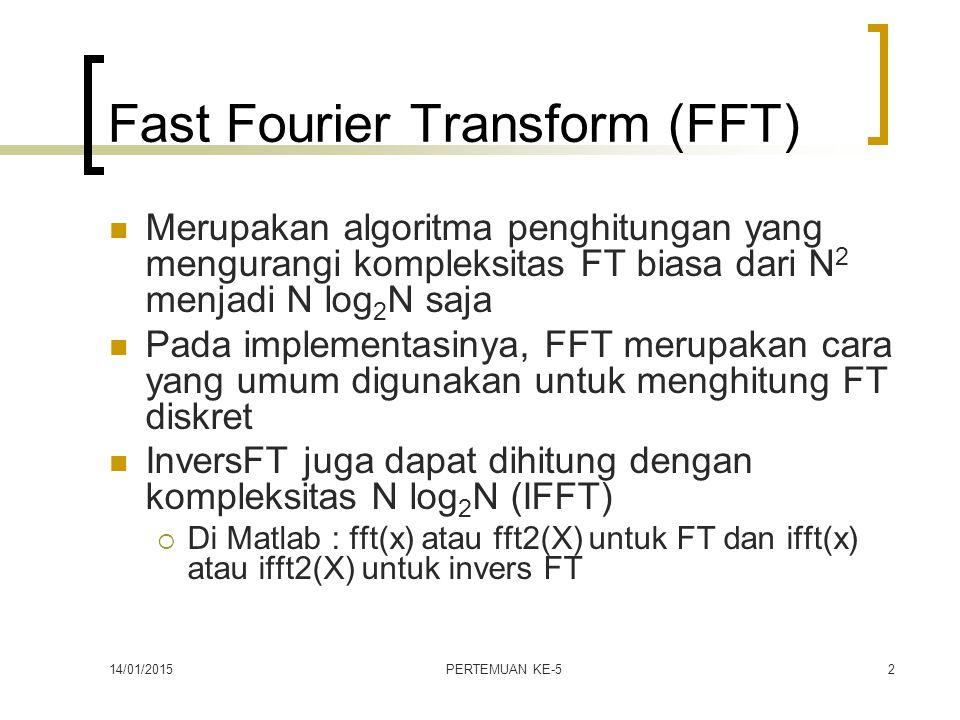 14/01/2015PERTEMUAN KE-52 Fast Fourier Transform (FFT) Merupakan algoritma penghitungan yang mengurangi kompleksitas FT biasa dari N 2 menjadi N log 2