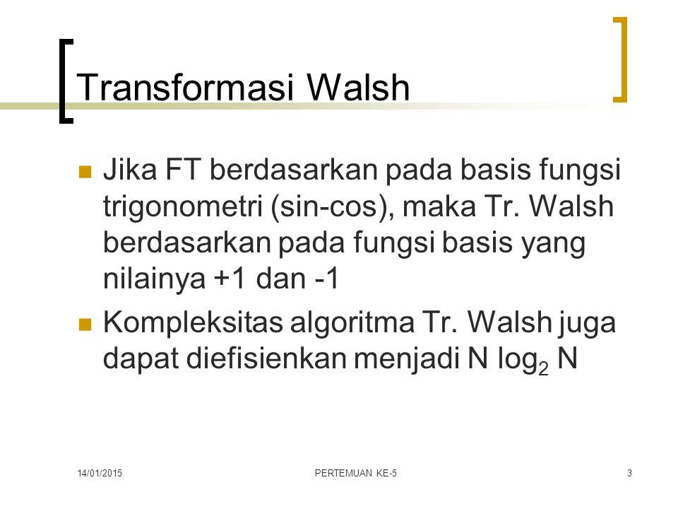 14/01/2015PERTEMUAN KE-53 Transformasi Walsh Jika FT berdasarkan pada basis fungsi trigonometri (sin-cos), maka Tr. Walsh berdasarkan pada fungsi basi