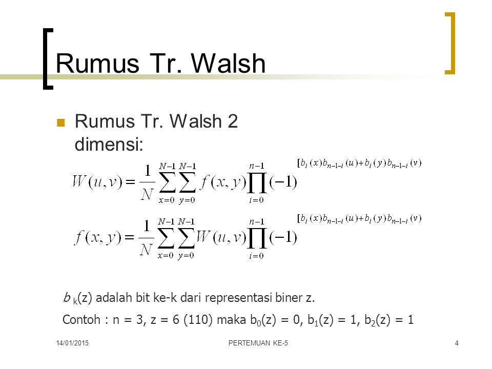 14/01/2015PERTEMUAN KE-54 Rumus Tr. Walsh Rumus Tr. Walsh 2 dimensi: b k (z) adalah bit ke-k dari representasi biner z. Contoh : n = 3, z = 6 (110) ma