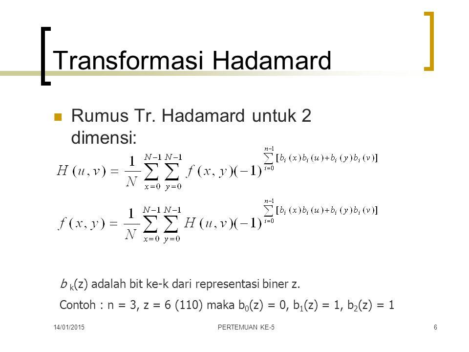 14/01/2015PERTEMUAN KE-56 Transformasi Hadamard Rumus Tr. Hadamard untuk 2 dimensi: b k (z) adalah bit ke-k dari representasi biner z. Contoh : n = 3,