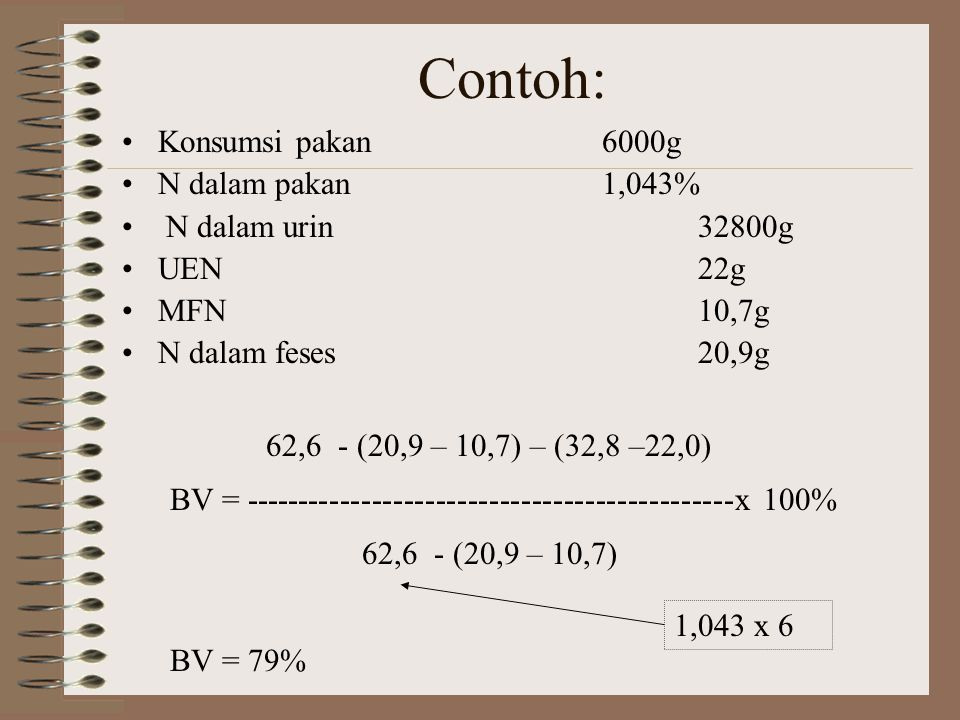 N intake – (faecal N- MFN) – (urinary N EUN) BVt = -------------------------------------------------------- x 100% N intake – faecal N dimana: UEN : urinary endogenous N MFN : metabolic faecal N