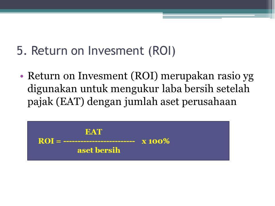 5. Return on Invesment (ROI) Return on Invesment (ROI) merupakan rasio yg digunakan untuk mengukur laba bersih setelah pajak (EAT) dengan jumlah aset