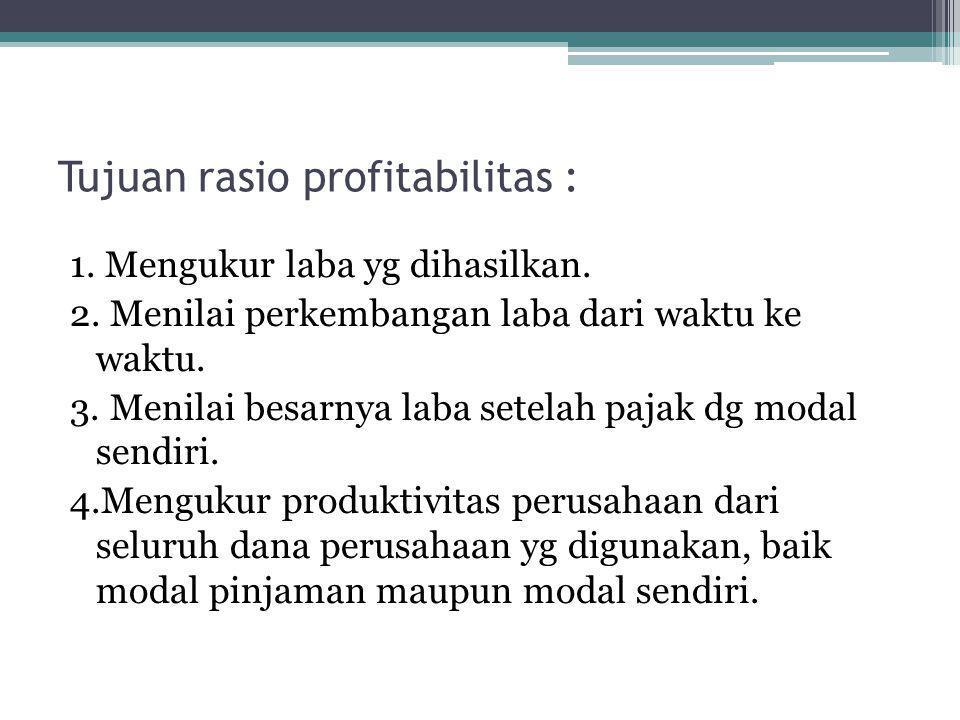 Tujuan rasio profitabilitas : 1. Mengukur laba yg dihasilkan. 2. Menilai perkembangan laba dari waktu ke waktu. 3. Menilai besarnya laba setelah pajak