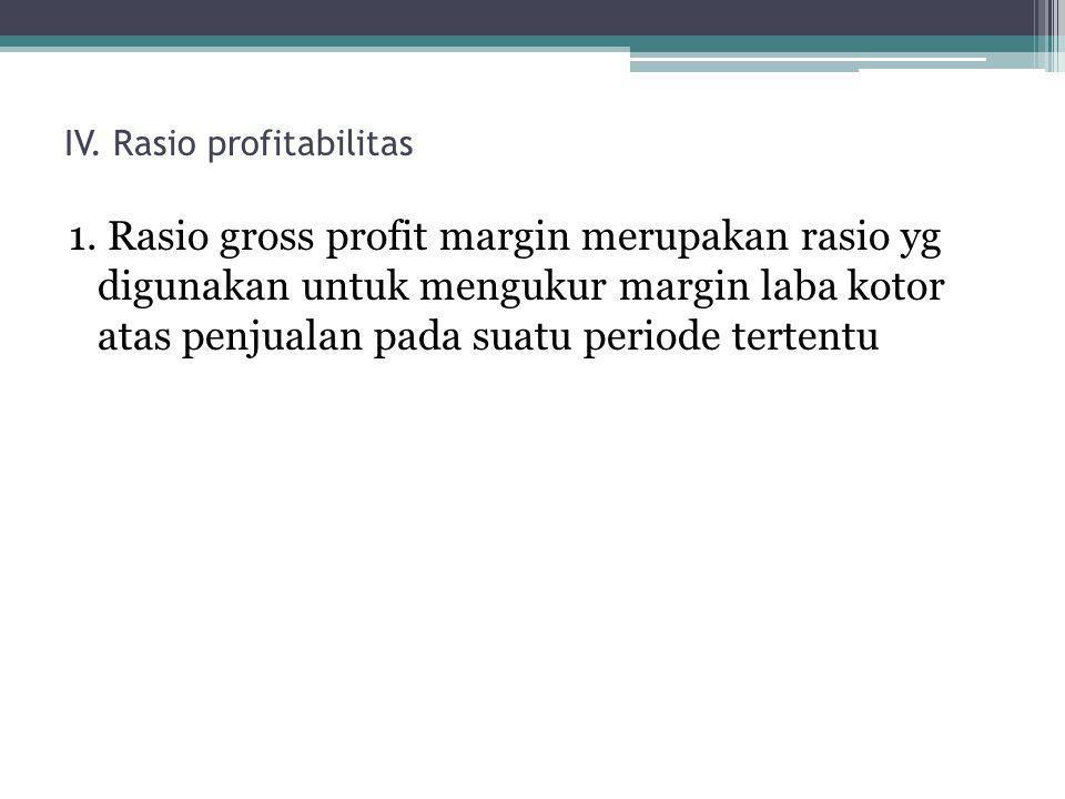IV. Rasio profitabilitas 1. Rasio gross profit margin merupakan rasio yg digunakan untuk mengukur margin laba kotor atas penjualan pada suatu periode