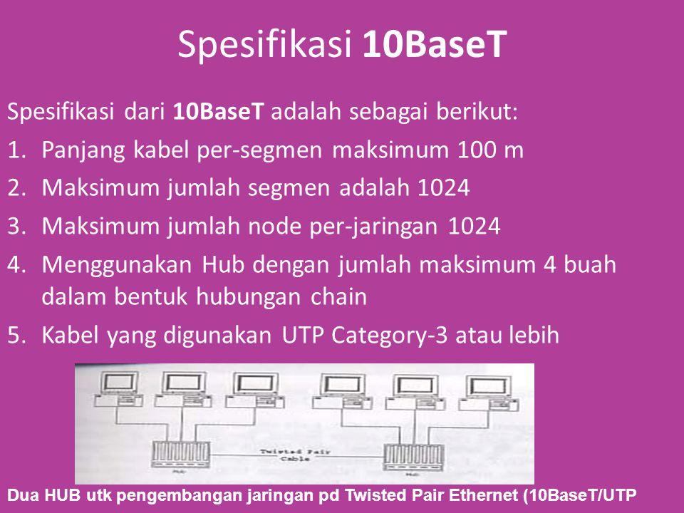 Spesifikasi 10BaseT Spesifikasi dari 10BaseT adalah sebagai berikut: 1.Panjang kabel per-segmen maksimum 100 m 2.Maksimum jumlah segmen adalah 1024 3.Maksimum jumlah node per-jaringan 1024 4.Menggunakan Hub dengan jumlah maksimum 4 buah dalam bentuk hubungan chain 5.Kabel yang digunakan UTP Category-3 atau lebih Dua HUB utk pengembangan jaringan pd Twisted Pair Ethernet (10BaseT/UTP