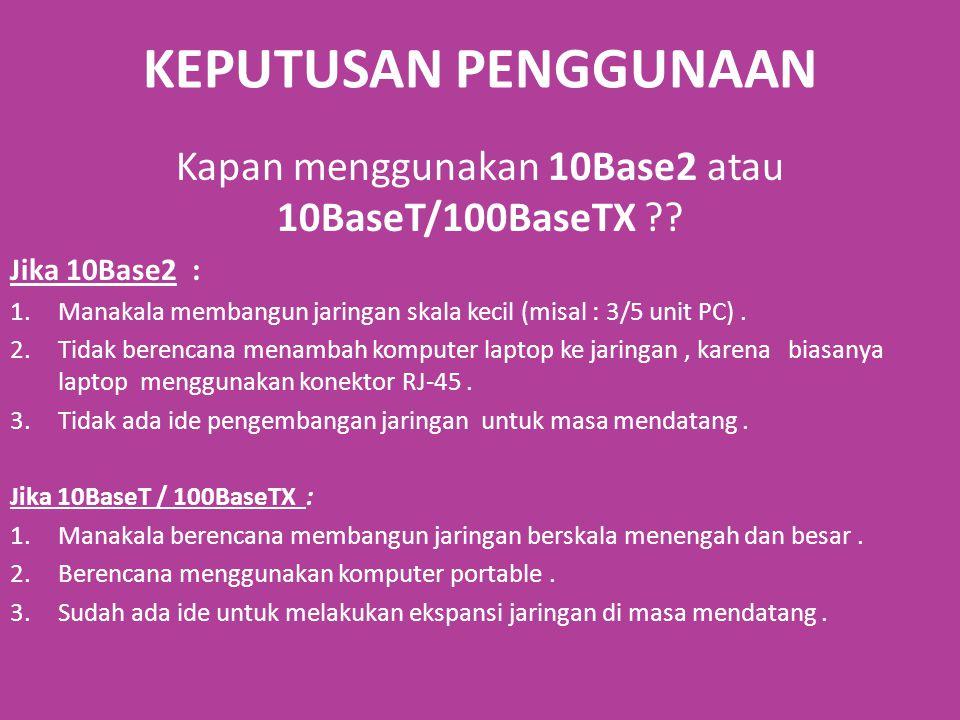 KEPUTUSAN PENGGUNAAN Kapan menggunakan 10Base2 atau 10BaseT/100BaseTX ?.