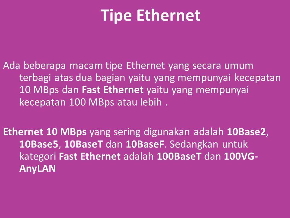Tipe Ethernet Ada beberapa macam tipe Ethernet yang secara umum terbagi atas dua bagian yaitu yang mempunyai kecepatan 10 MBps dan Fast Ethernet yaitu yang mempunyai kecepatan 100 MBps atau lebih.