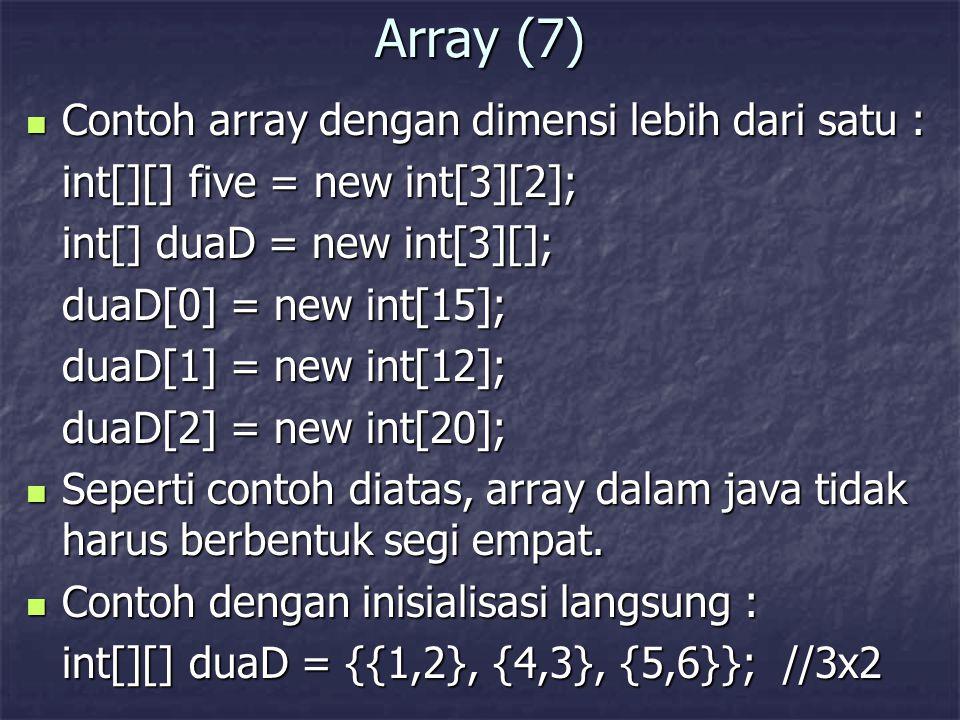Array (7) Contoh array dengan dimensi lebih dari satu : Contoh array dengan dimensi lebih dari satu : int[][] five = new int[3][2]; int[] duaD = new i