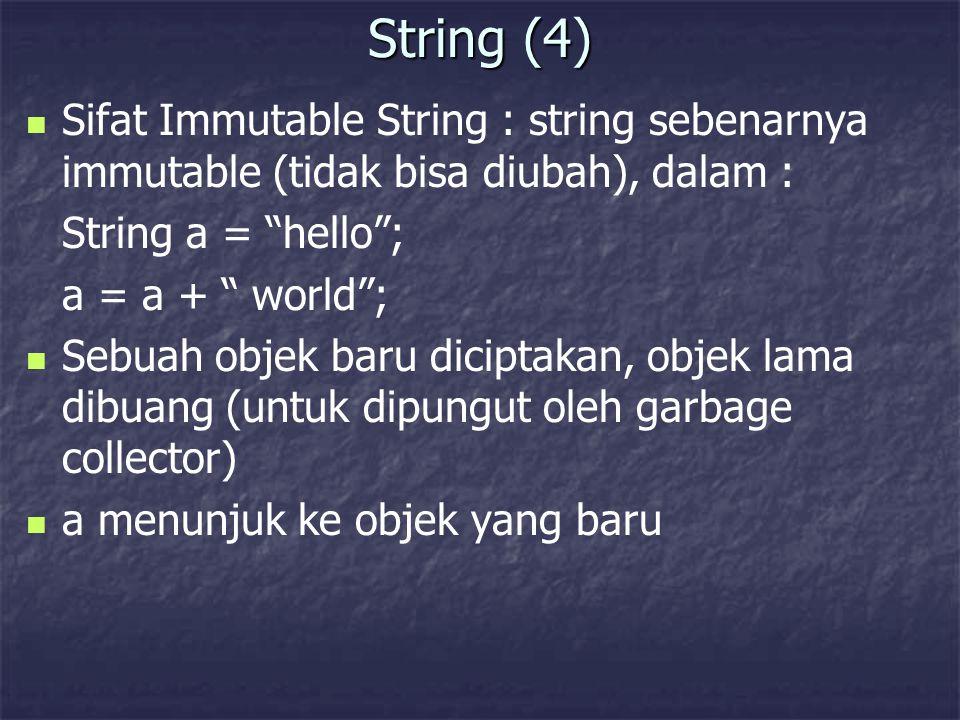"String (4) Sifat Immutable String : string sebenarnya immutable (tidak bisa diubah), dalam : String a = ""hello""; a = a + "" world""; Sebuah objek baru d"