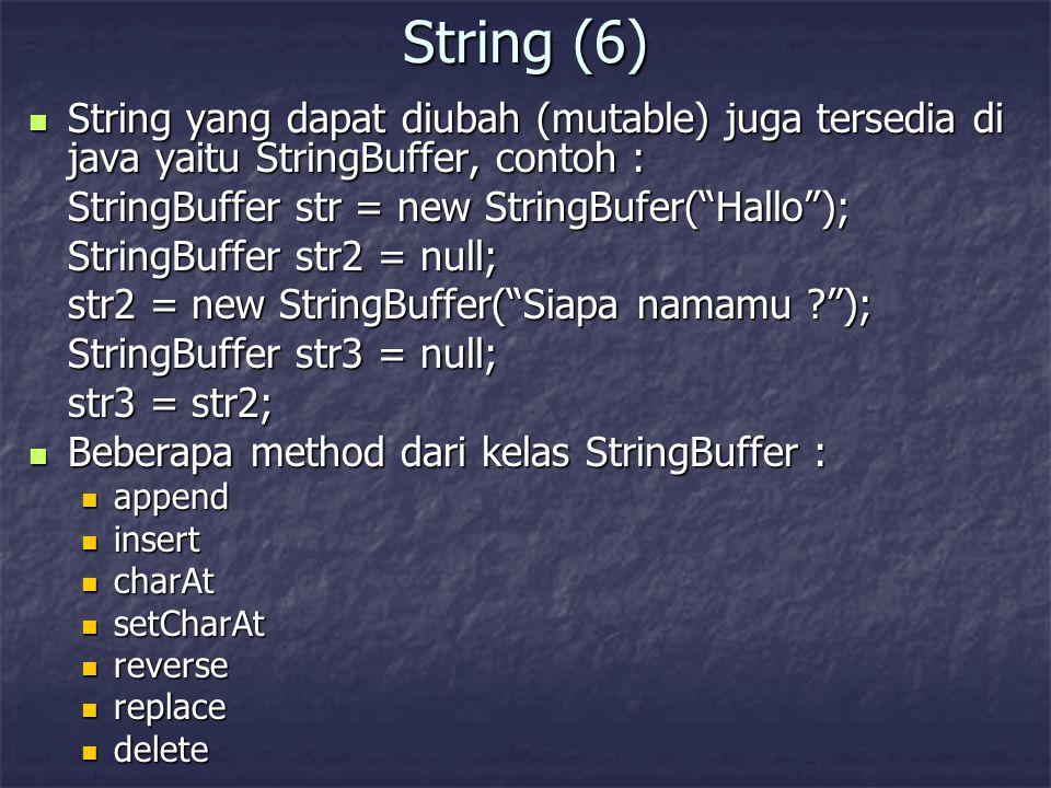 String (6) String yang dapat diubah (mutable) juga tersedia di java yaitu StringBuffer, contoh : String yang dapat diubah (mutable) juga tersedia di j