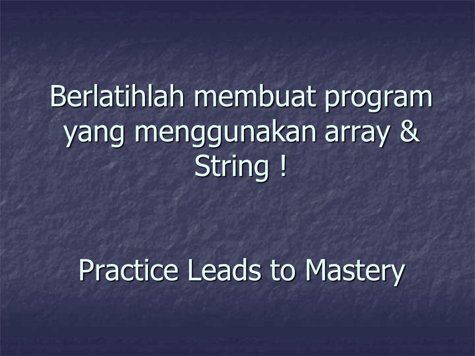 Berlatihlah membuat program yang menggunakan array & String ! Practice Leads to Mastery