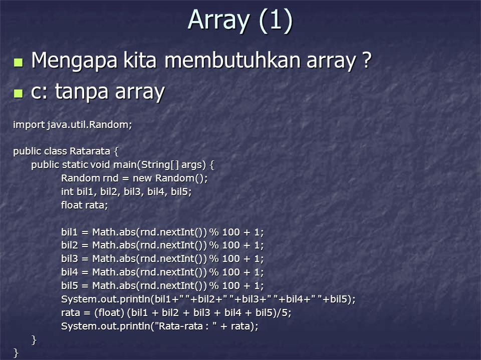 Array (2) c: dengan array c: dengan array import java.util.Random; public class Ratarata2 { public static void main(String[] args) { Random rnd = new Random(); int[] bil = new int[5]; float rata; int c; rata = 0; for (c=0; c<5; c++) { bil[c] = Math.abs(rnd.nextInt()) % 100 + 1; System.out.print(bil[c] + ); rata = rata + bil[c]; } rata = rata / 5; System.out.println( \nRata-rata bilangan : + rata); }}