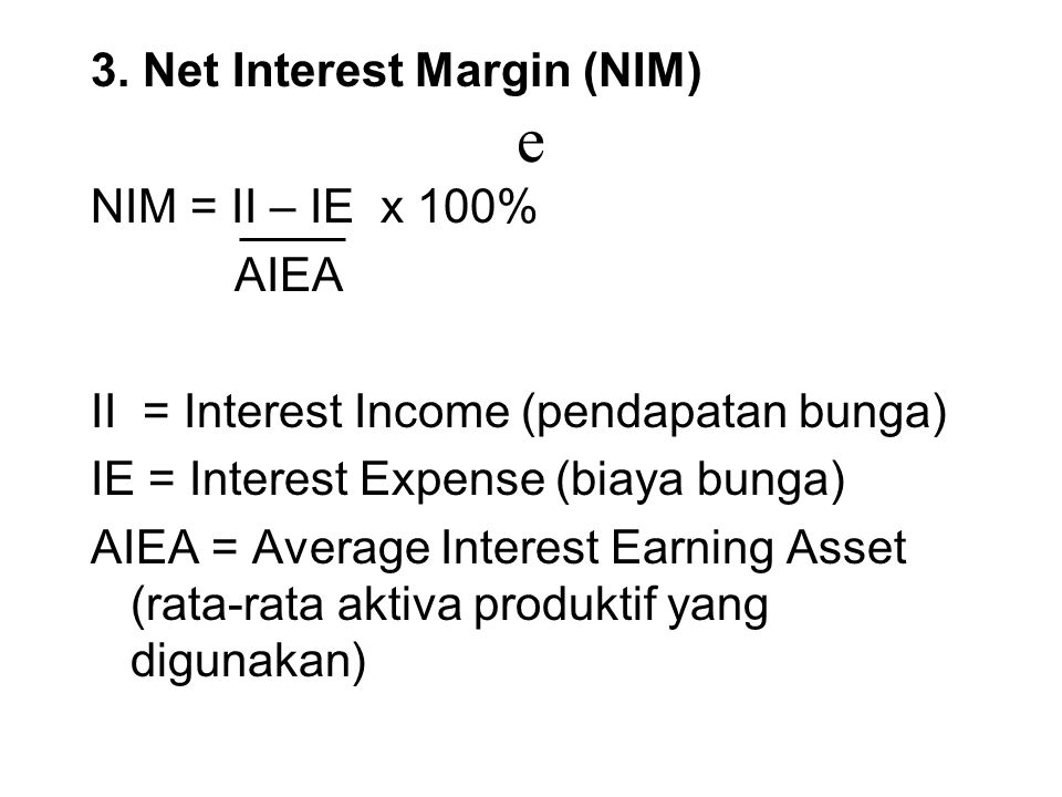 e 3. Net Interest Margin (NIM) NIM = II – IE x 100% AIEA II = Interest Income (pendapatan bunga) IE = Interest Expense (biaya bunga) AIEA = Average In