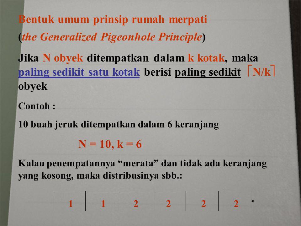 Bentuk umum prinsip rumah merpati (the Generalized Pigeonhole Principle) Jika N obyek ditempatkan dalam k kotak, maka paling sedikit satu kotak berisi