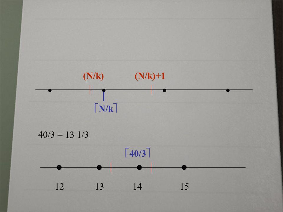   (N/k) (N/k)+1  N/k  12 13 14 15 40/3 = 13 1/3  40/3 