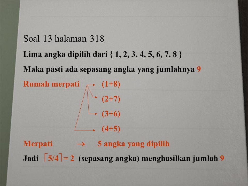 Soal 13 halaman 318 Lima angka dipilih dari { 1, 2, 3, 4, 5, 6, 7, 8 } Maka pasti ada sepasang angka yang jumlahnya 9 Rumah merpati (1+8) (2+7) (3+6)