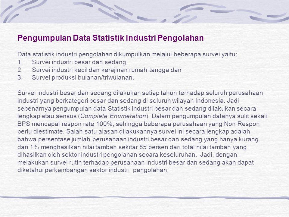 Pengumpulan Data Statistik Industri Pengolahan Data statistik industri pengolahan dikumpulkan melalui beberapa survei yaitu: 1.Survei industri besar d