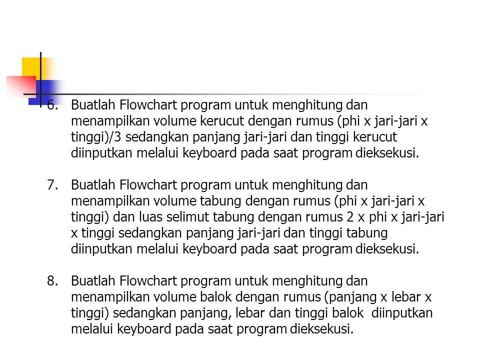 6.Buatlah Flowchart program untuk menghitung dan menampilkan volume kerucut dengan rumus (phi x jari-jari x tinggi)/3 sedangkan panjang jari-jari dan tinggi kerucut diinputkan melalui keyboard pada saat program dieksekusi.