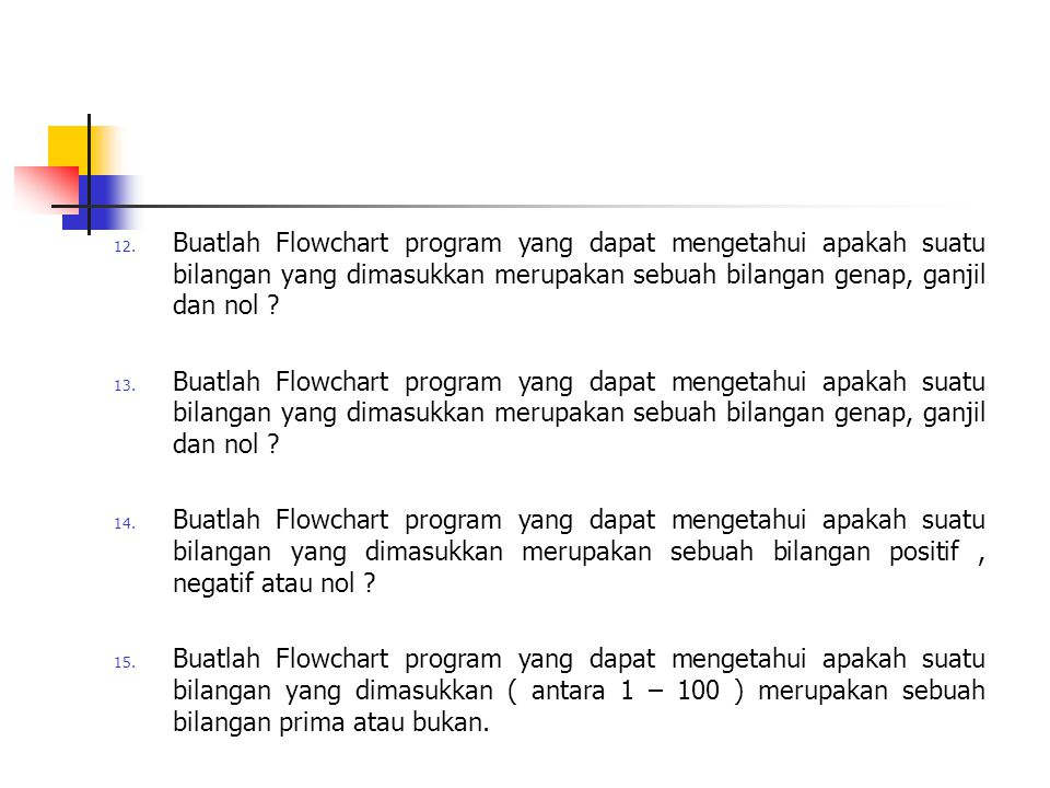 12. Buatlah Flowchart program yang dapat mengetahui apakah suatu bilangan yang dimasukkan merupakan sebuah bilangan genap, ganjil dan nol ? 13. Buatla