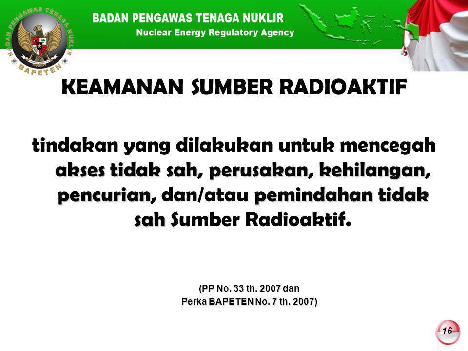 16 KEAMANAN SUMBER RADIOAKTIF akses tidak sahperusakankehilangan pencurianpemindahan tidak sah tindakan yang dilakukan untuk mencegah akses tidak sah,