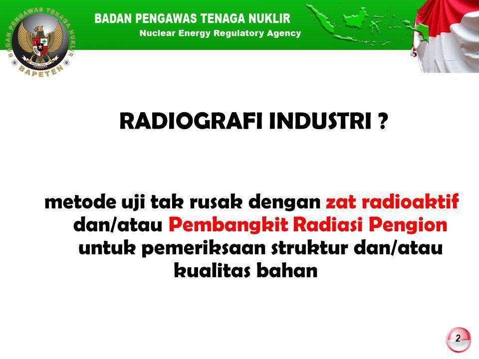 2 RADIOGRAFI INDUSTRI ? metode uji tak rusak dengan zat radioaktif dan/atau Pembangkit Radiasi Pengion untuk pemeriksaan struktur dan/atau kualitas ba