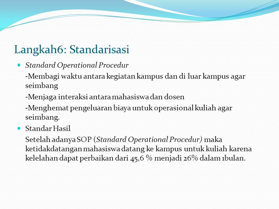 Langkah6: Standarisasi Standard Operational Procedur -Membagi waktu antara kegiatan kampus dan di luar kampus agar seimbang -Menjaga interaksi antara mahasiswa dan dosen -Menghemat pengeluaran biaya untuk operasional kuliah agar seimbang.