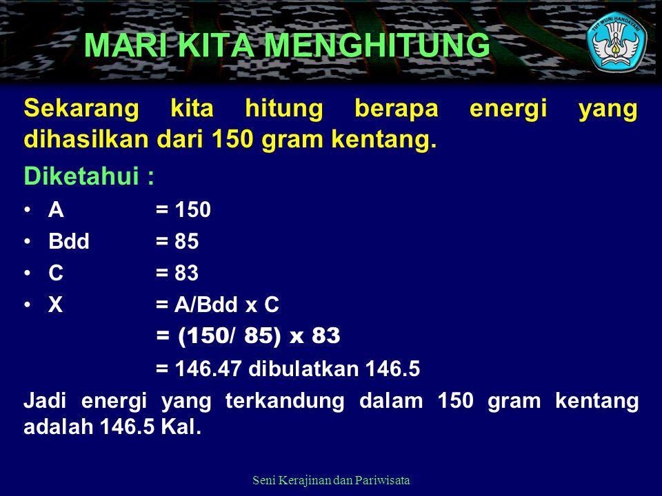 Sekarang kita hitung berapa energi yang dihasilkan dari 150 gram kentang. Diketahui : A= 150 Bdd= 85 C= 83 X= A/Bdd x C = (150/ 85) x 83 = 146.47 dibu