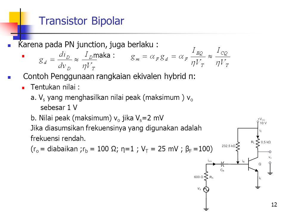 Transistor Bipolar Karena pada PN junction, juga berlaku : maka : Contoh Penggunaan rangkaian ekivalen hybrid π: Tentukan nilai : a. V s yang menghasi