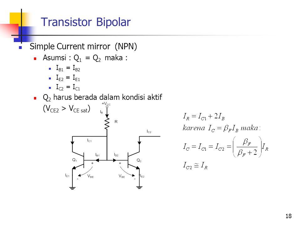 Transistor Bipolar Simple Current mirror (NPN) Asumsi : Q 1 = Q 2 maka : I B1 = I B2 I E2 = I E1 I C2 = I C1 Q 2 harus berada dalam kondisi aktif (V C