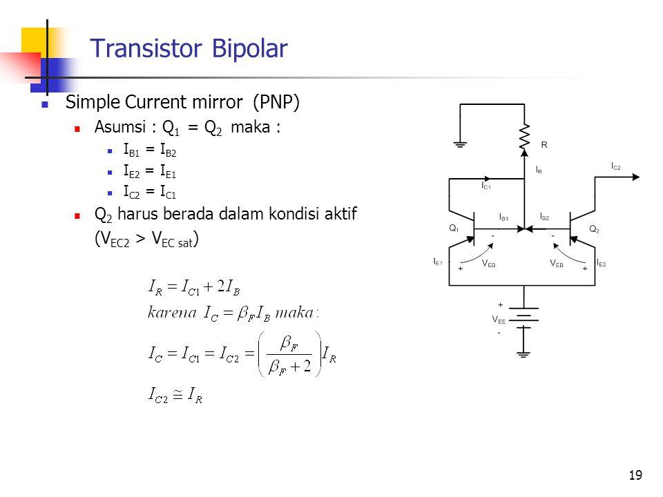 Transistor Bipolar Simple Current mirror (PNP) Asumsi : Q 1 = Q 2 maka : I B1 = I B2 I E2 = I E1 I C2 = I C1 Q 2 harus berada dalam kondisi aktif (V E