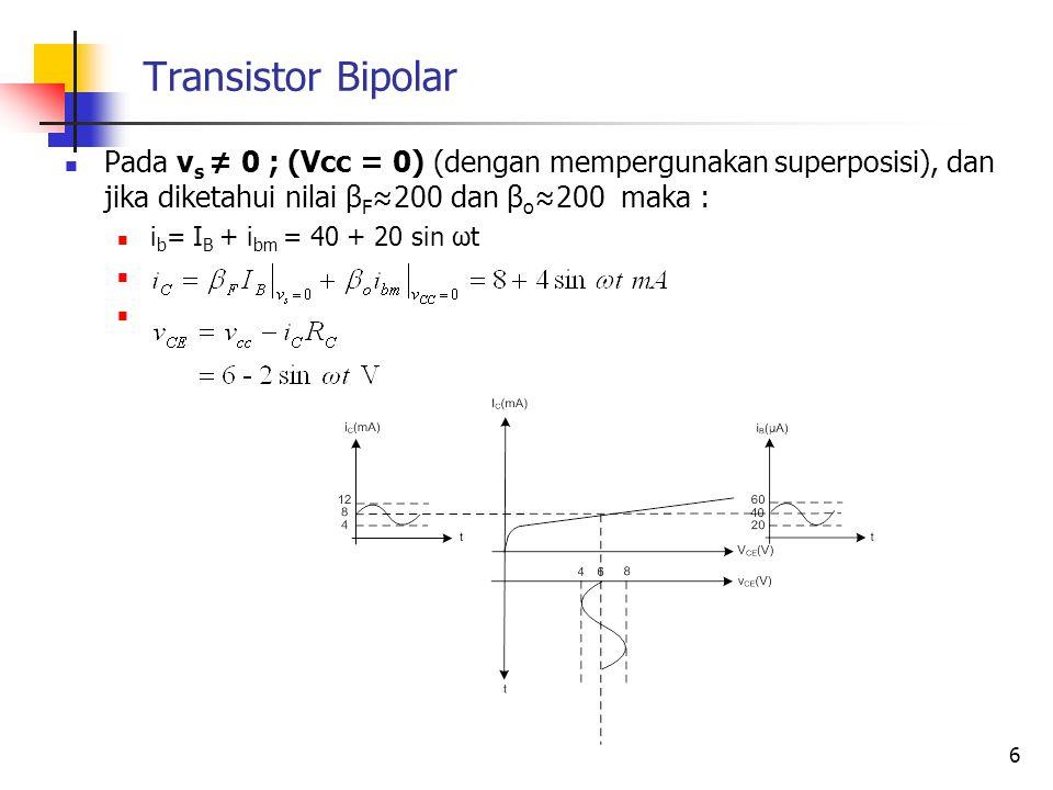 Transistor Bipolar Pada v s ≠ 0 ; (Vcc = 0) (dengan mempergunakan superposisi), dan jika diketahui nilai β F ≈200 dan β o ≈200 maka : i b = I B + i bm