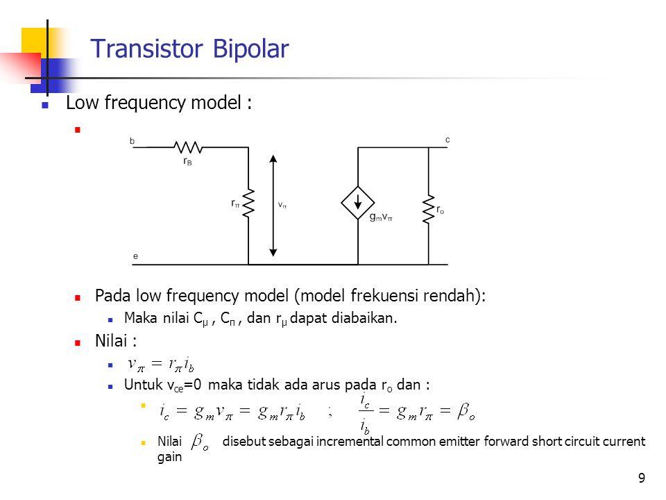Transistor Bipolar Low frequency model : Pada low frequency model (model frekuensi rendah): Maka nilai C μ, C π, dan r μ dapat diabaikan. Nilai : Untu